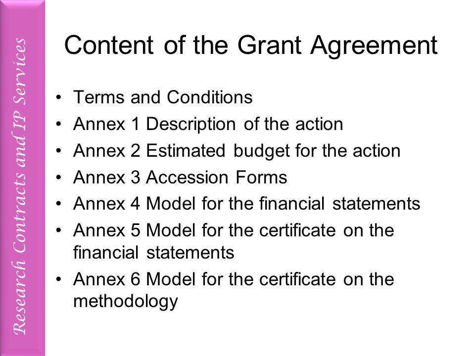 Research Contracts and IP Services Content of the Grant Agreement Terms and Conditions Annex 1 Description of the action Annex 2 Estimated budget for the action Annex 3 Accession Forms Annex 4 Model for the financial statements Annex 5 Model for the certificate on the financial statements Annex 6 Model for the certificate on the methodology