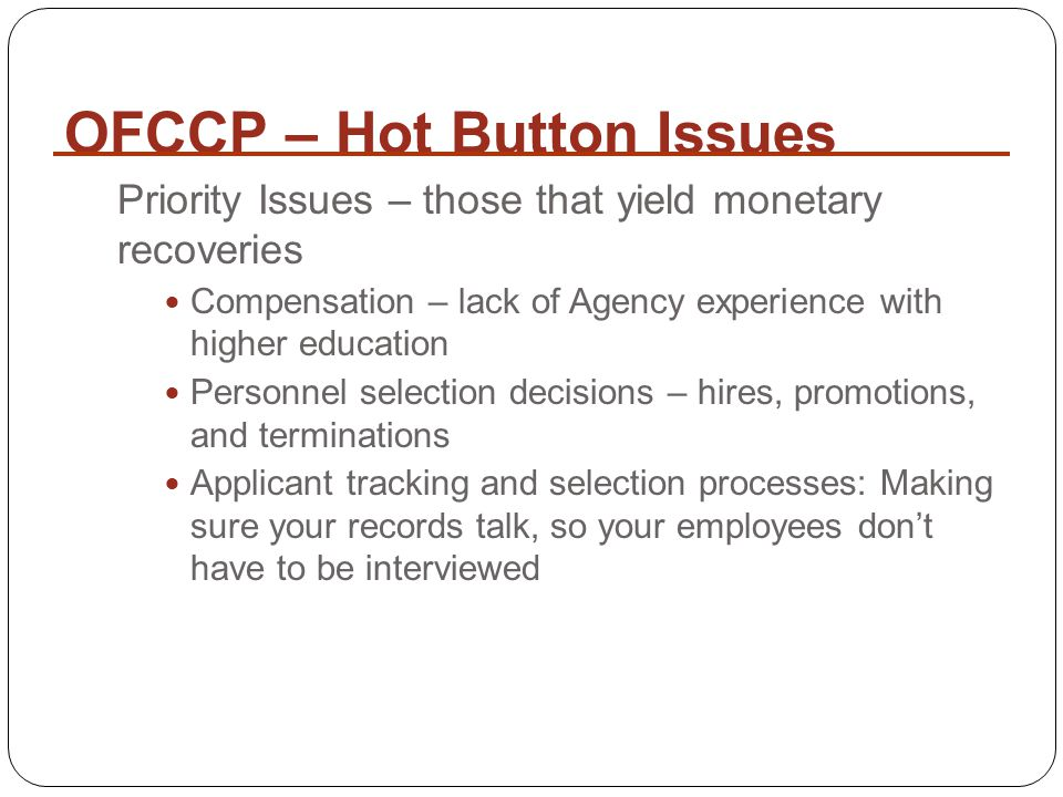 OFCCP – Hot Button Issues Priority Issues – those that yield monetary recoveries Compensation – lack of Agency experience with higher education Personnel selection decisions – hires, promotions, and terminations Applicant tracking and selection processes: Making sure your records talk, so your employees don't have to be interviewed