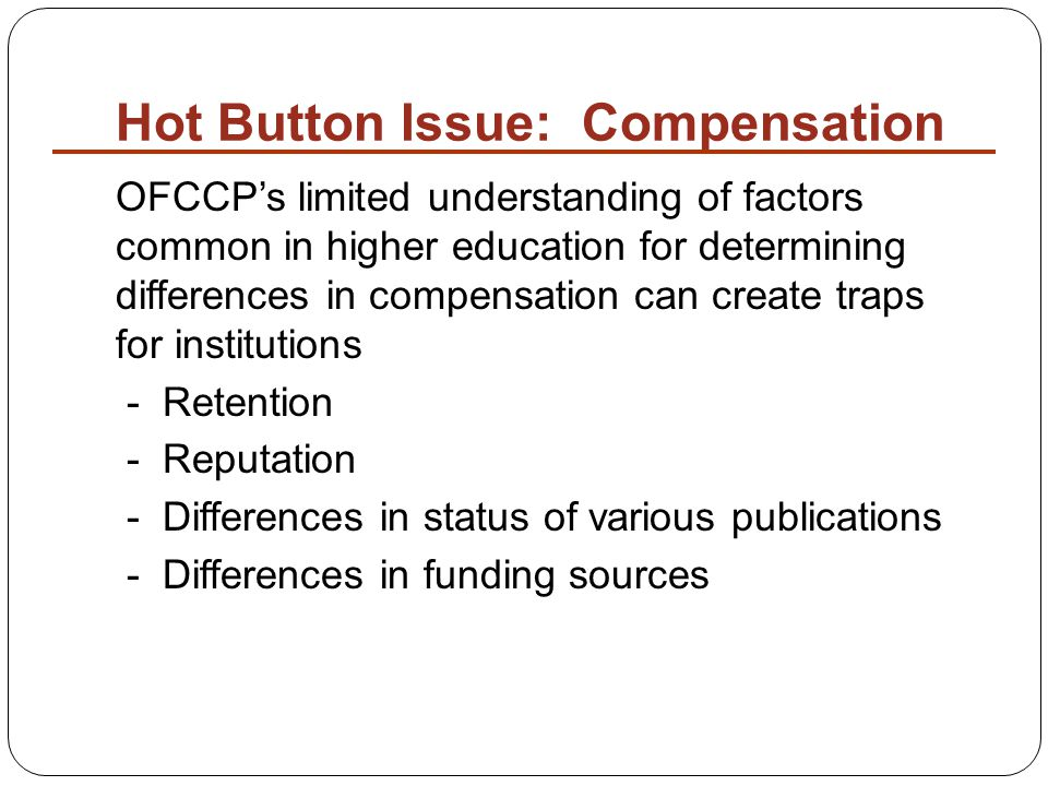 Hot Button Issue: Compensation OFCCP's limited understanding of factors common in higher education for determining differences in compensation can create traps for institutions - Retention - Reputation - Differences in status of various publications - Differences in funding sources
