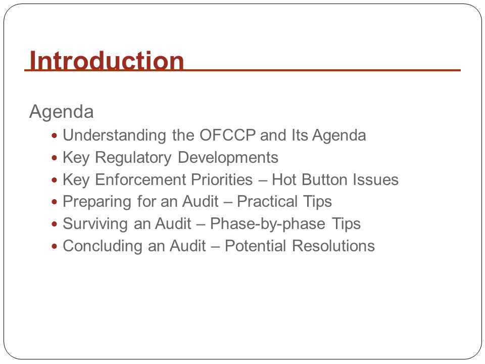 Introduction Agenda Understanding the OFCCP and Its Agenda Key Regulatory Developments Key Enforcement Priorities – Hot Button Issues Preparing for an Audit – Practical Tips Surviving an Audit – Phase-by-phase Tips Concluding an Audit – Potential Resolutions