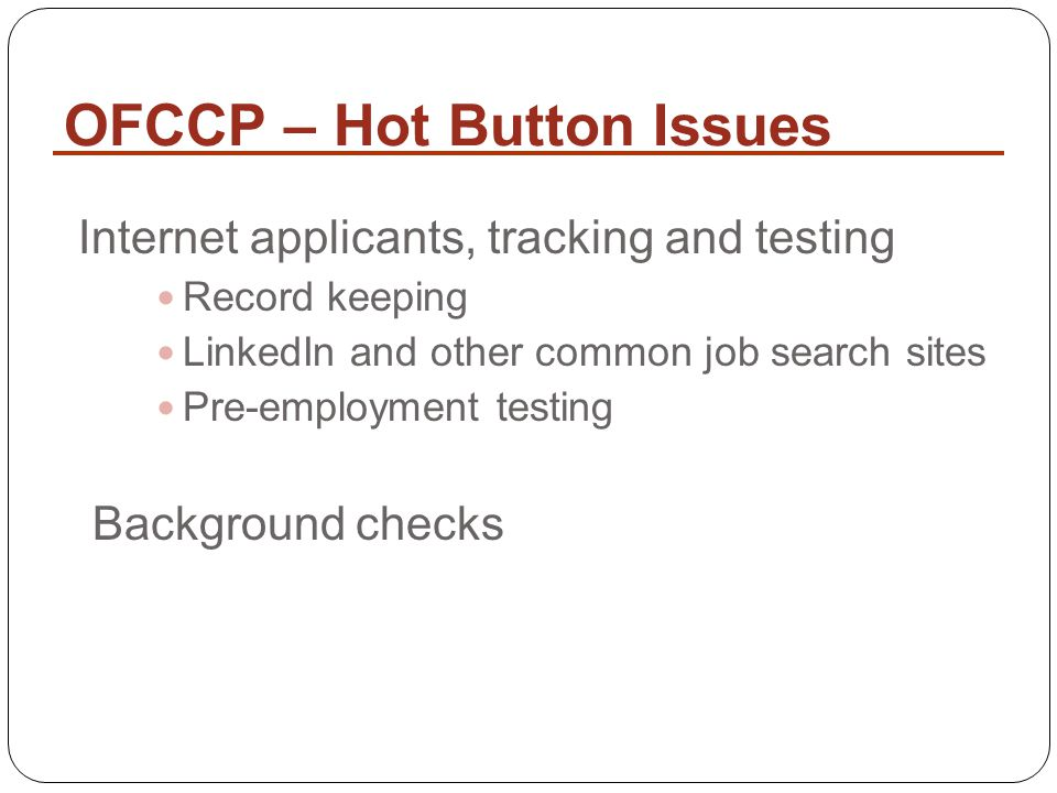 Internet applicants, tracking and testing Record keeping LinkedIn and other common job search sites Pre-employment testing Background checks OFCCP – Hot Button Issues