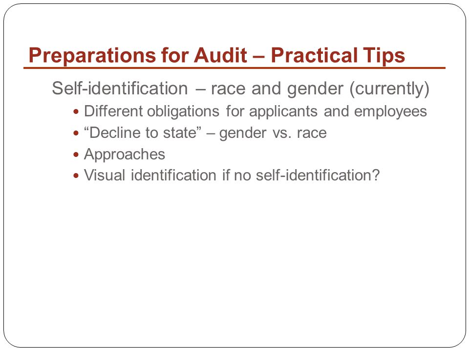 Preparations for Audit – Practical Tips Self-identification – race and gender (currently) Different obligations for applicants and employees Decline to state – gender vs.