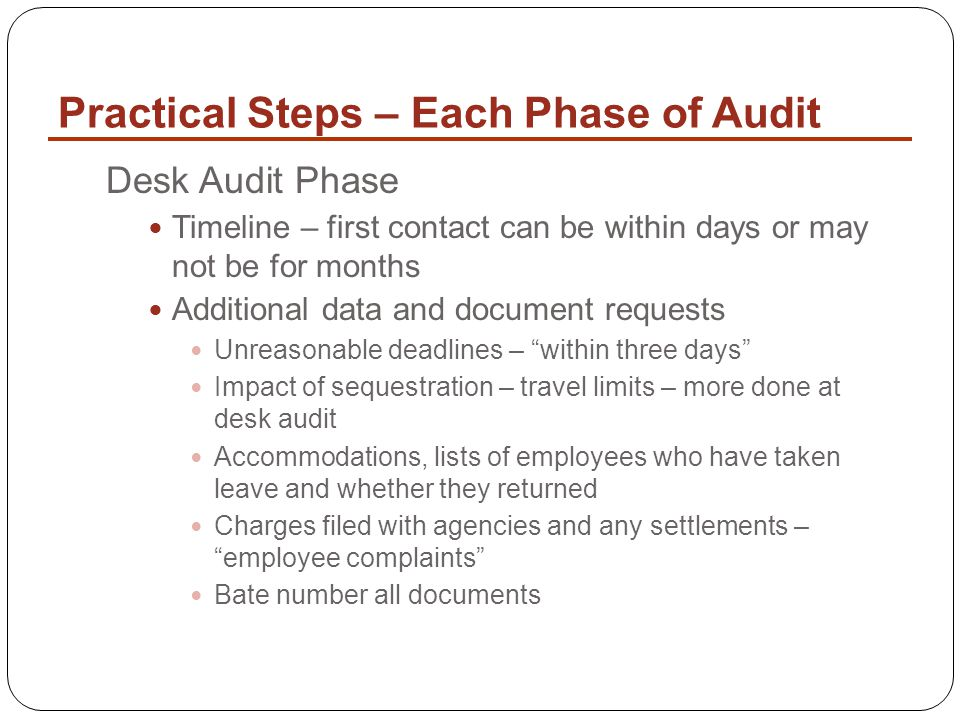 Practical Steps – Each Phase of Audit Desk Audit Phase Timeline – first contact can be within days or may not be for months Additional data and document requests Unreasonable deadlines – within three days Impact of sequestration – travel limits – more done at desk audit Accommodations, lists of employees who have taken leave and whether they returned Charges filed with agencies and any settlements – employee complaints Bate number all documents