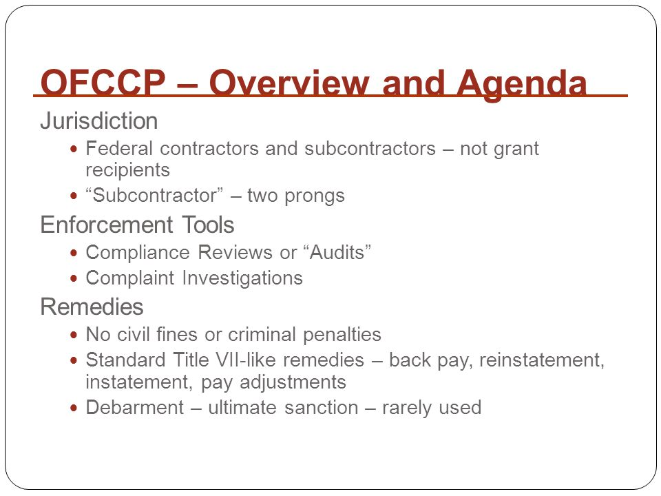 OFCCP – Overview and Agenda Jurisdiction Federal contractors and subcontractors – not grant recipients Subcontractor – two prongs Enforcement Tools Compliance Reviews or Audits Complaint Investigations Remedies No civil fines or criminal penalties Standard Title VII-like remedies – back pay, reinstatement, instatement, pay adjustments Debarment – ultimate sanction – rarely used
