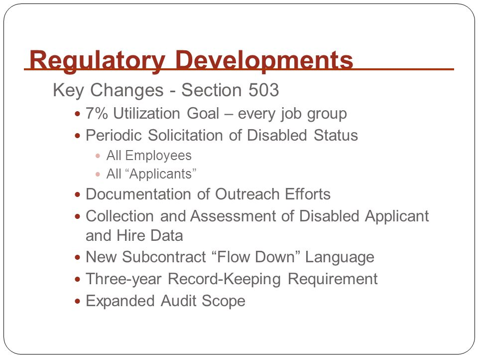 Regulatory Developments Key Changes - Section 503 7% Utilization Goal – every job group Periodic Solicitation of Disabled Status All Employees All Applicants Documentation of Outreach Efforts Collection and Assessment of Disabled Applicant and Hire Data New Subcontract Flow Down Language Three-year Record-Keeping Requirement Expanded Audit Scope