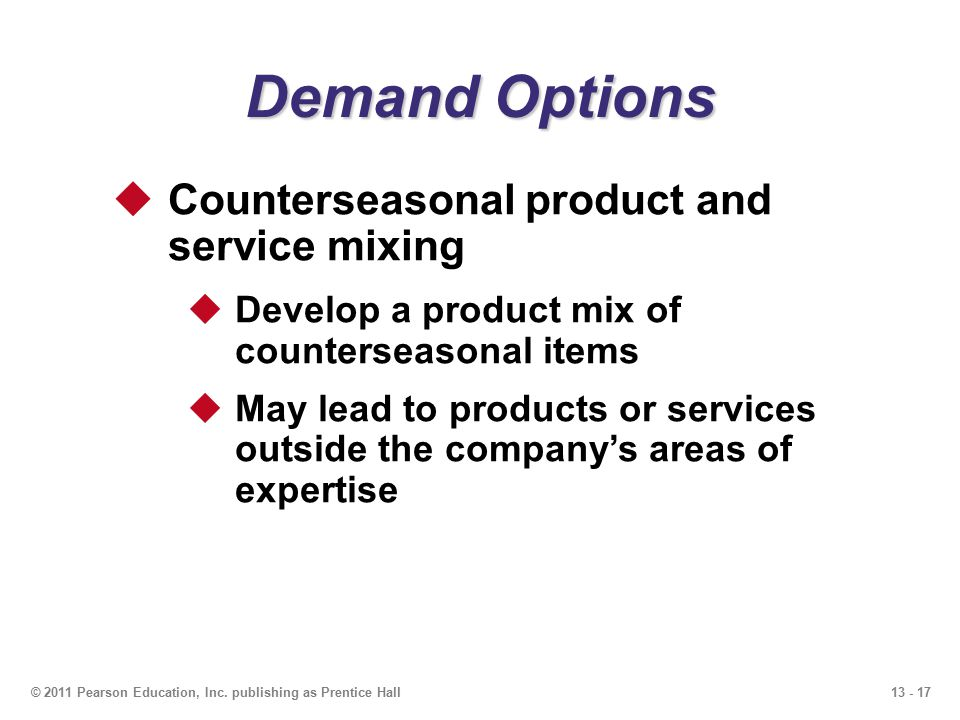 13 - 17© 2011 Pearson Education, Inc. publishing as Prentice Hall Demand Options  Counterseasonal product and service mixing  Develop a product mix