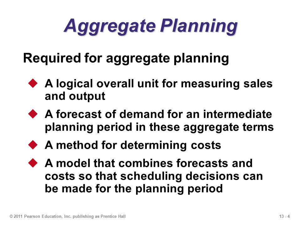 13 - 4© 2011 Pearson Education, Inc. publishing as Prentice Hall Aggregate Planning  A logical overall unit for measuring sales and output  A foreca