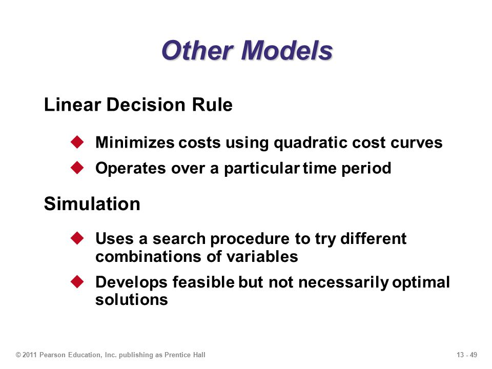13 - 49© 2011 Pearson Education, Inc. publishing as Prentice Hall Other Models Linear Decision Rule  Minimizes costs using quadratic cost curves  Op
