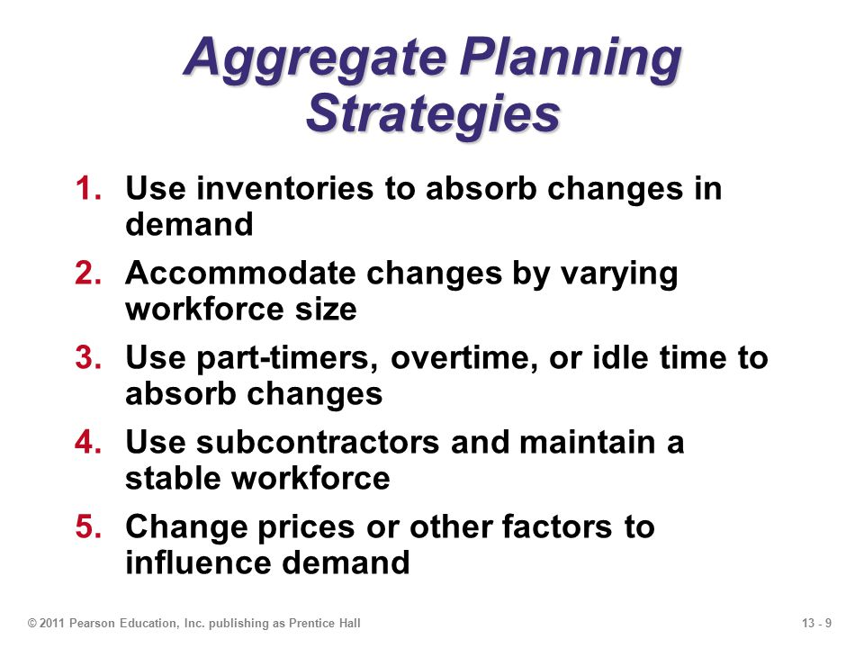 13 - 9© 2011 Pearson Education, Inc. publishing as Prentice Hall Aggregate Planning Strategies 1.Use inventories to absorb changes in demand 2.Accommo