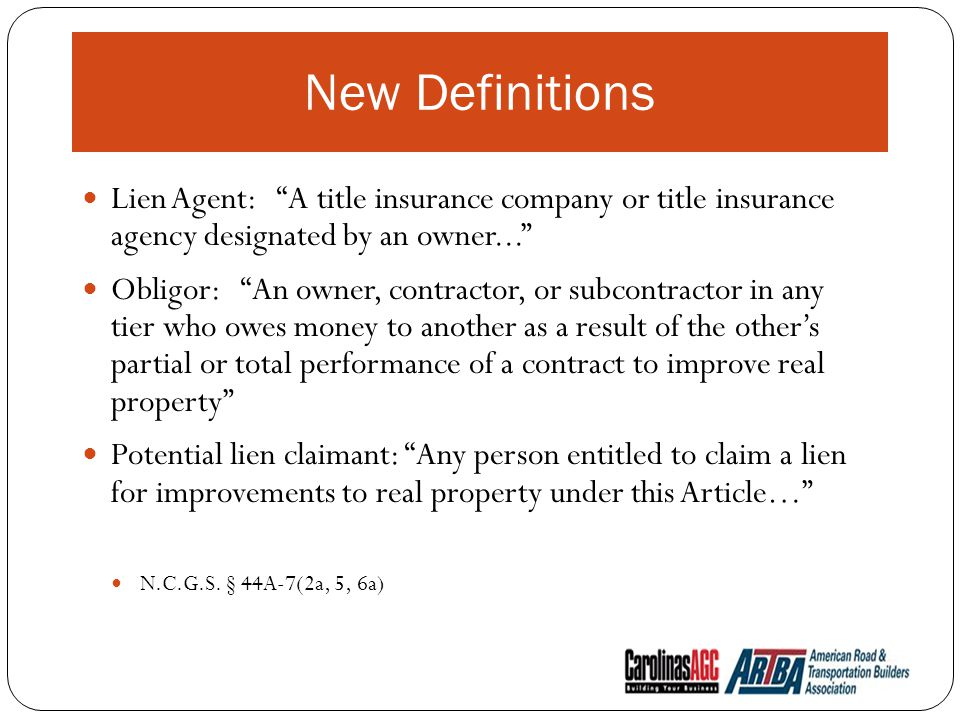 New Definitions Lien Agent: A title insurance company or title insurance agency designated by an owner... Obligor: An owner, contractor, or subcontractor in any tier who owes money to another as a result of the other's partial or total performance of a contract to improve real property Potential lien claimant: Any person entitled to claim a lien for improvements to real property under this Article… N.C.G.S.