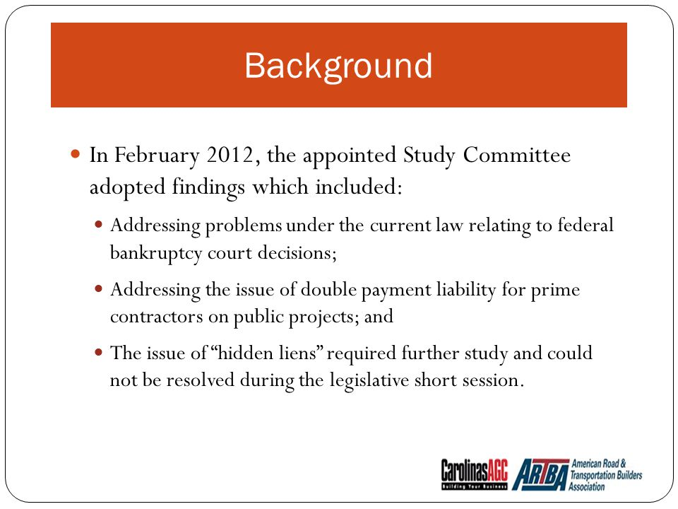 Background In February 2012, the appointed Study Committee adopted findings which included: Addressing problems under the current law relating to federal bankruptcy court decisions; Addressing the issue of double payment liability for prime contractors on public projects; and The issue of hidden liens required further study and could not be resolved during the legislative short session.