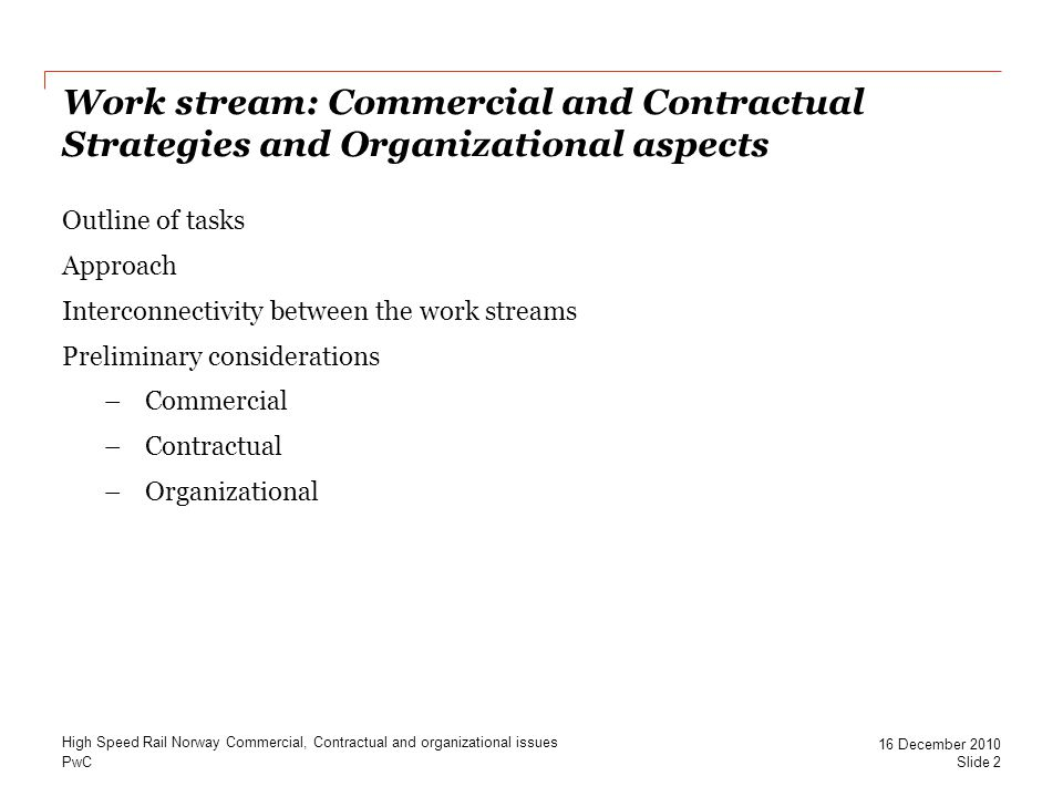 PwC Work stream: Commercial and Contractual Strategies and Organizational aspects Outline of tasks Approach Interconnectivity between the work streams Preliminary considerations –Commercial –Contractual –Organizational High Speed Rail Norway Commercial, Contractual and organizational issues Slide 2 16 December 2010