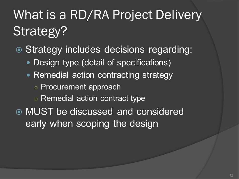 What is a RD/RA Project Delivery Strategy?  Strategy includes decisions regarding: Design type (detail of specifications) Remedial action contracting