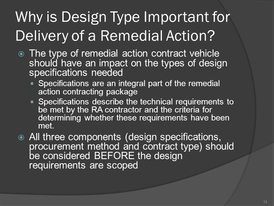 Why is Design Type Important for Delivery of a Remedial Action?  The type of remedial action contract vehicle should have an impact on the types of d