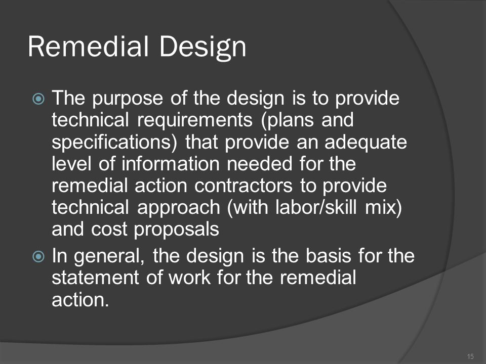 Remedial Design  The purpose of the design is to provide technical requirements (plans and specifications) that provide an adequate level of informat