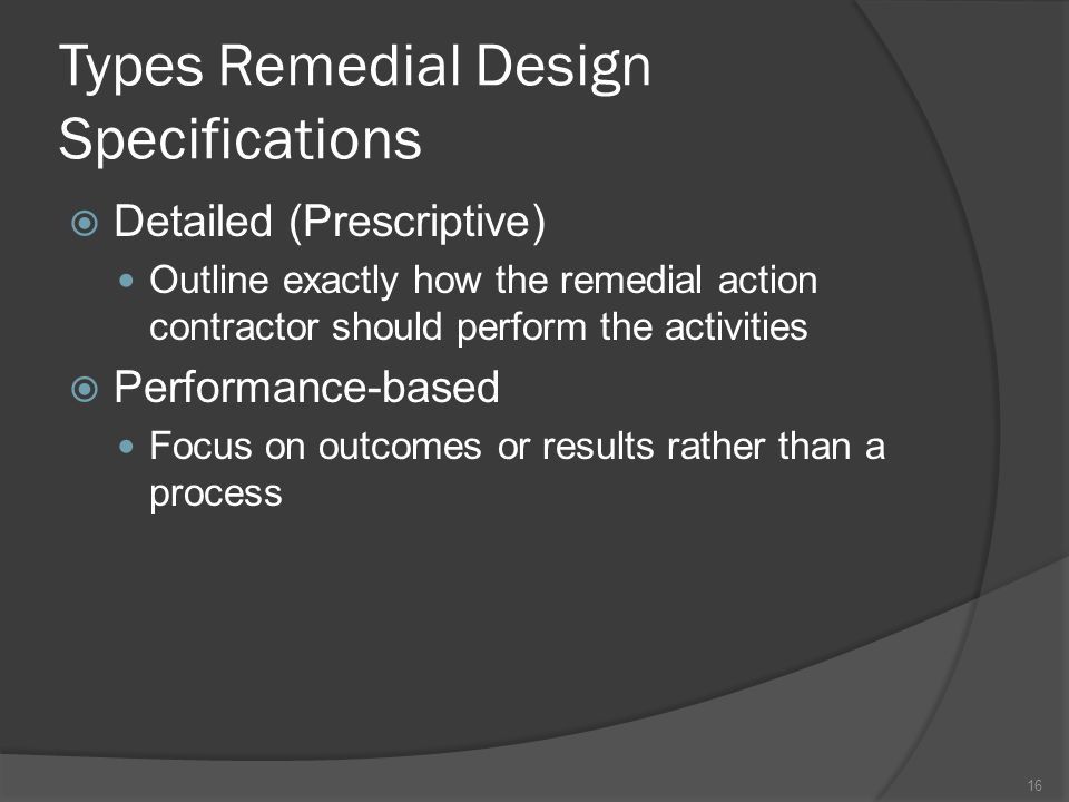 Types Remedial Design Specifications  Detailed (Prescriptive) Outline exactly how the remedial action contractor should perform the activities  Perf