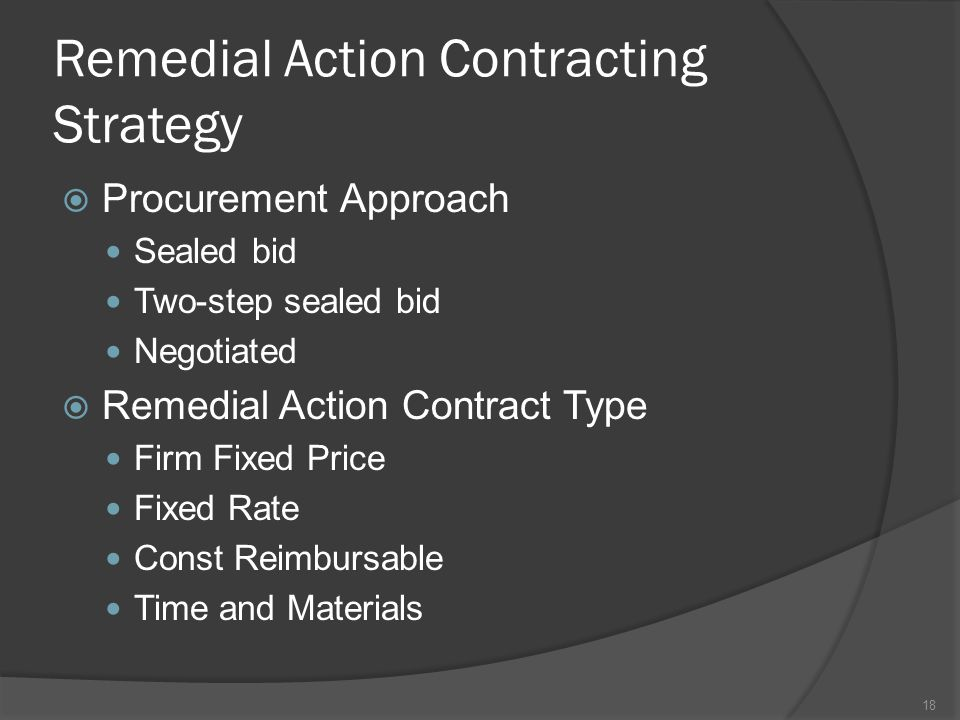 Remedial Action Contracting Strategy  Procurement Approach Sealed bid Two-step sealed bid Negotiated  Remedial Action Contract Type Firm Fixed Price