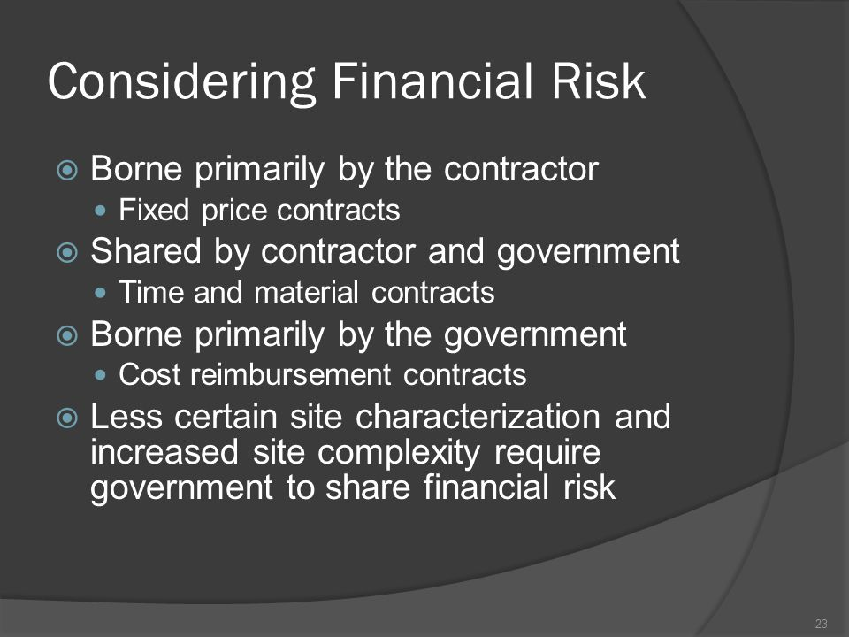Considering Financial Risk  Borne primarily by the contractor Fixed price contracts  Shared by contractor and government Time and material contracts