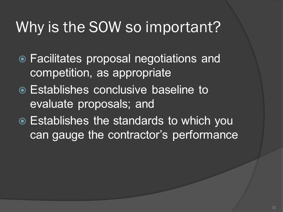 Why is the SOW so important?  Facilitates proposal negotiations and competition, as appropriate  Establishes conclusive baseline to evaluate proposa