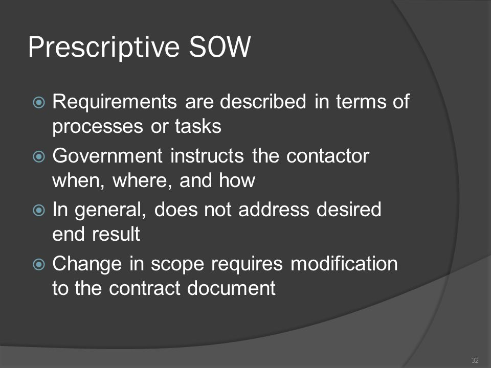 Prescriptive SOW  Requirements are described in terms of processes or tasks  Government instructs the contactor when, where, and how  In general, d