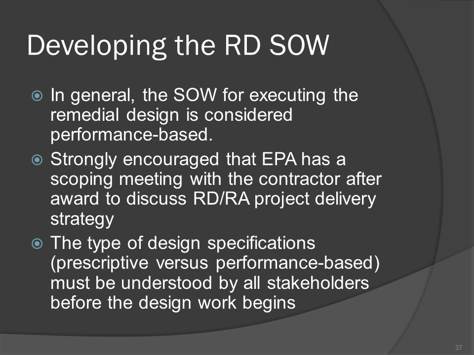 Developing the RD SOW  In general, the SOW for executing the remedial design is considered performance-based.  Strongly encouraged that EPA has a sc