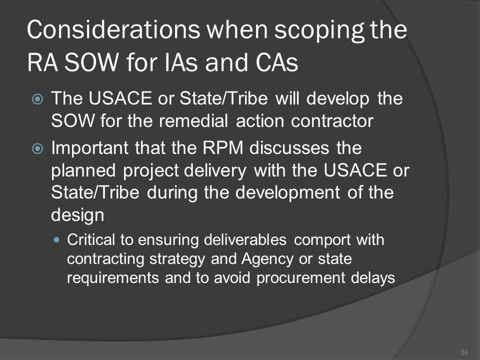 Considerations when scoping the RA SOW for IAs and CAs  The USACE or State/Tribe will develop the SOW for the remedial action contractor  Important