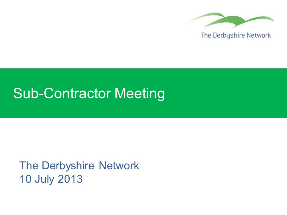 Sub-Contractor Meeting The Derbyshire Network 10 July 2013