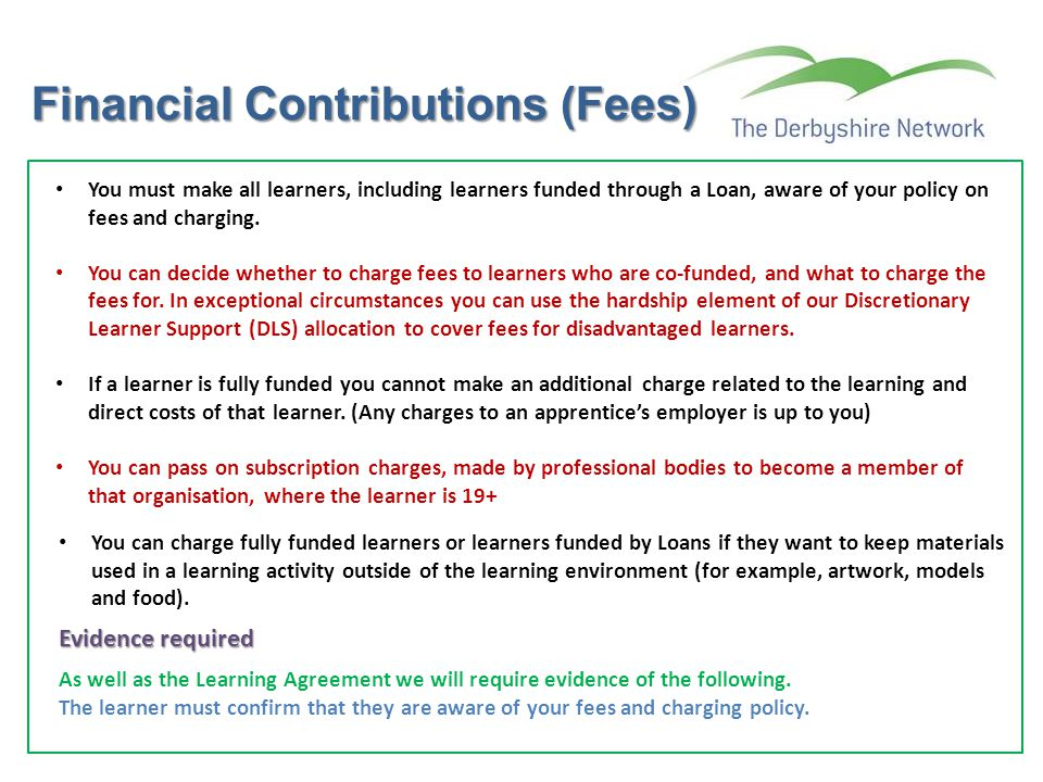 Financial Contributions (Fees) You must make all learners, including learners funded through a Loan, aware of your policy on fees and charging. You ca