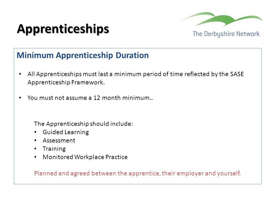 Minimum Apprenticeship Duration Apprenticeships All Apprenticeships must last a minimum period of time reflected by the SASE Apprenticeship Framework.