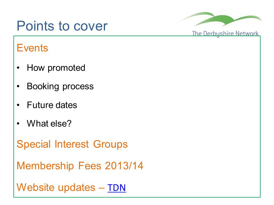 Points to cover Events How promoted Booking process Future dates What else? Special Interest Groups Membership Fees 2013/14 Website updates – TDN TDN