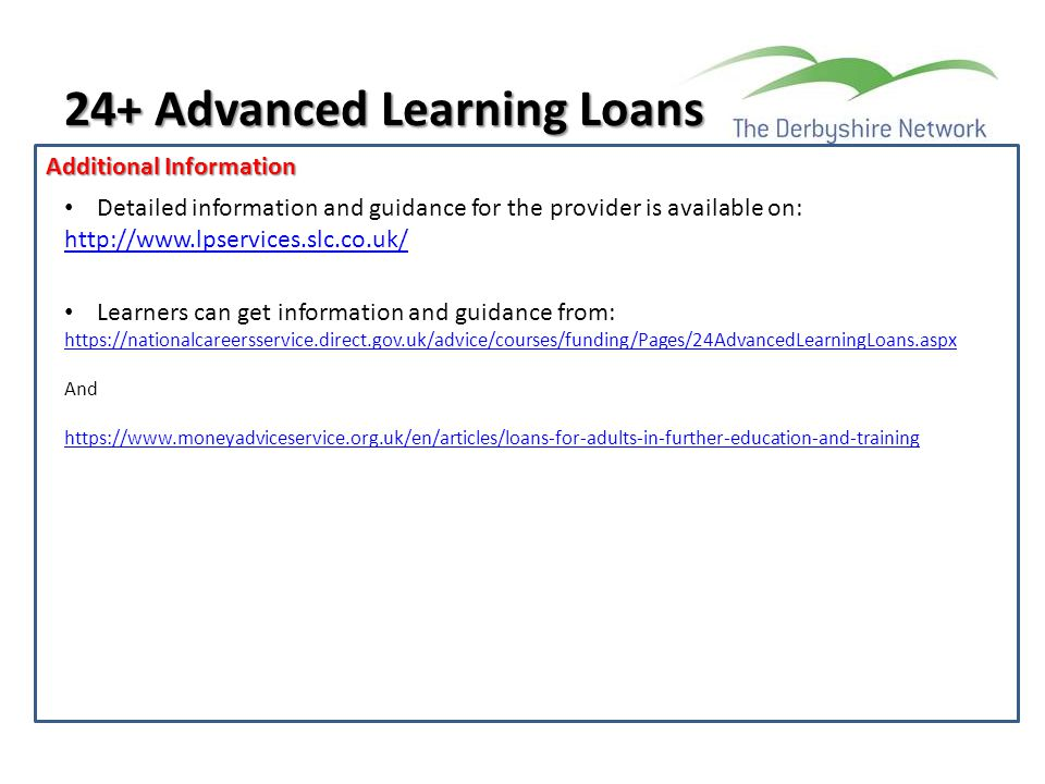 Additional Information 24+ Advanced Learning Loans Detailed information and guidance for the provider is available on: http://www.lpservices.slc.co.uk