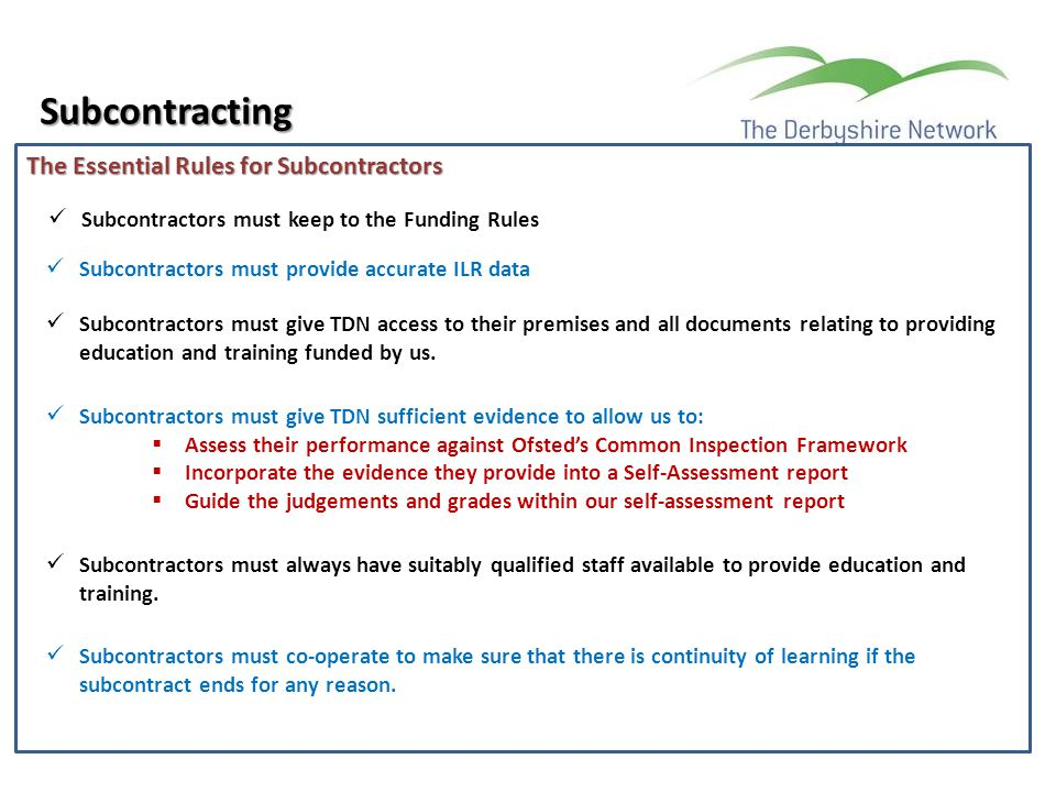 The Essential Rules for Subcontractors Subcontracting Subcontractors must keep to the Funding Rules Subcontractors must provide accurate ILR data Subc