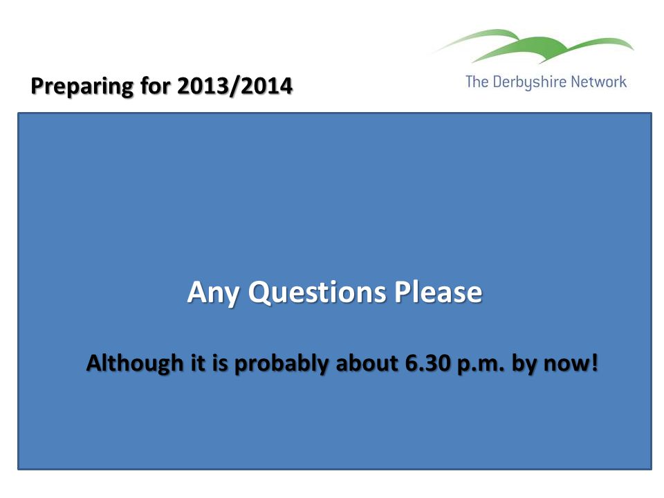 Any Questions Please Preparing for 2013/2014 Although it is probably about 6.30 p.m. by now!