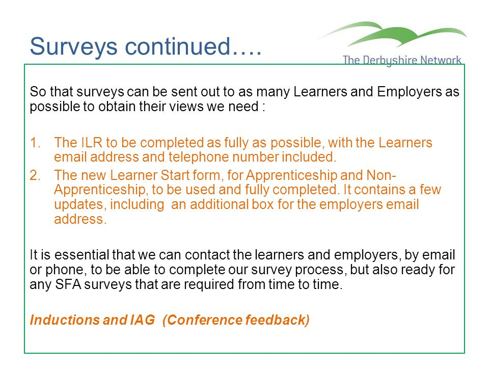 Surveys continued…. So that surveys can be sent out to as many Learners and Employers as possible to obtain their views we need : 1.The ILR to be comp
