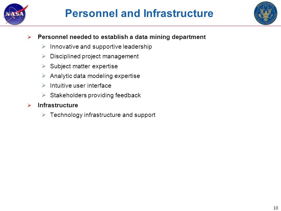 10 Personnel and Infrastructure  Personnel needed to establish a data mining department  Innovative and supportive leadership  Disciplined project management  Subject matter expertise  Analytic data modeling expertise  Intuitive user interface  Stakeholders providing feedback  Infrastructure  Technology infrastructure and support