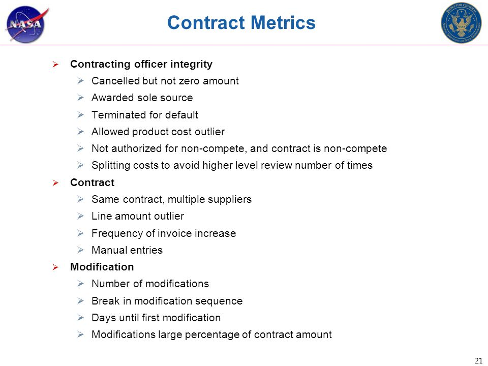 21 Contract Metrics  Contracting officer integrity  Cancelled but not zero amount  Awarded sole source  Terminated for default  Allowed product cost outlier  Not authorized for non-compete, and contract is non-compete  Splitting costs to avoid higher level review number of times  Contract  Same contract, multiple suppliers  Line amount outlier  Frequency of invoice increase  Manual entries  Modification  Number of modifications  Break in modification sequence  Days until first modification  Modifications large percentage of contract amount