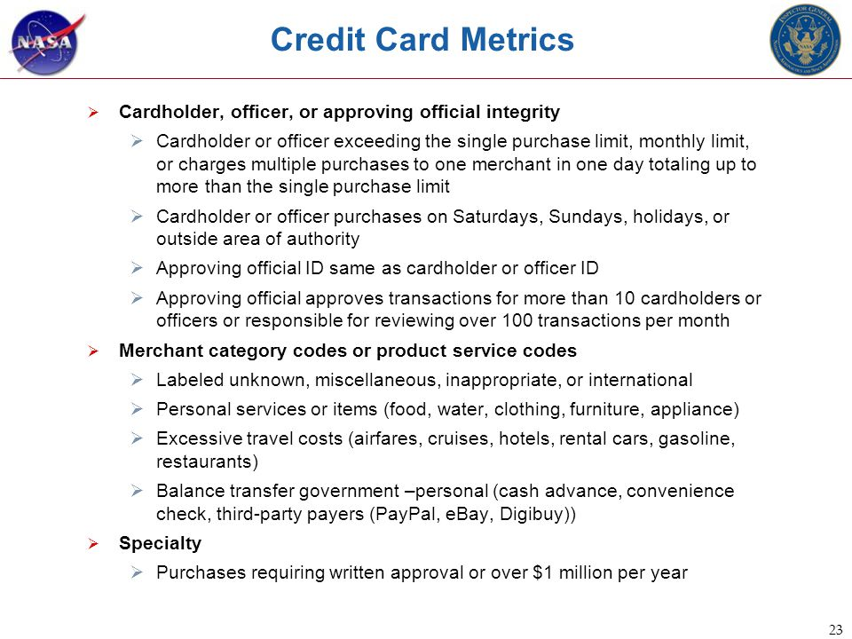 23 Credit Card Metrics  Cardholder, officer, or approving official integrity  Cardholder or officer exceeding the single purchase limit, monthly limit, or charges multiple purchases to one merchant in one day totaling up to more than the single purchase limit  Cardholder or officer purchases on Saturdays, Sundays, holidays, or outside area of authority  Approving official ID same as cardholder or officer ID  Approving official approves transactions for more than 10 cardholders or officers or responsible for reviewing over 100 transactions per month  Merchant category codes or product service codes  Labeled unknown, miscellaneous, inappropriate, or international  Personal services or items (food, water, clothing, furniture, appliance)  Excessive travel costs (airfares, cruises, hotels, rental cars, gasoline, restaurants)  Balance transfer government –personal (cash advance, convenience check, third-party payers (PayPal, eBay, Digibuy))  Specialty  Purchases requiring written approval or over $1 million per year