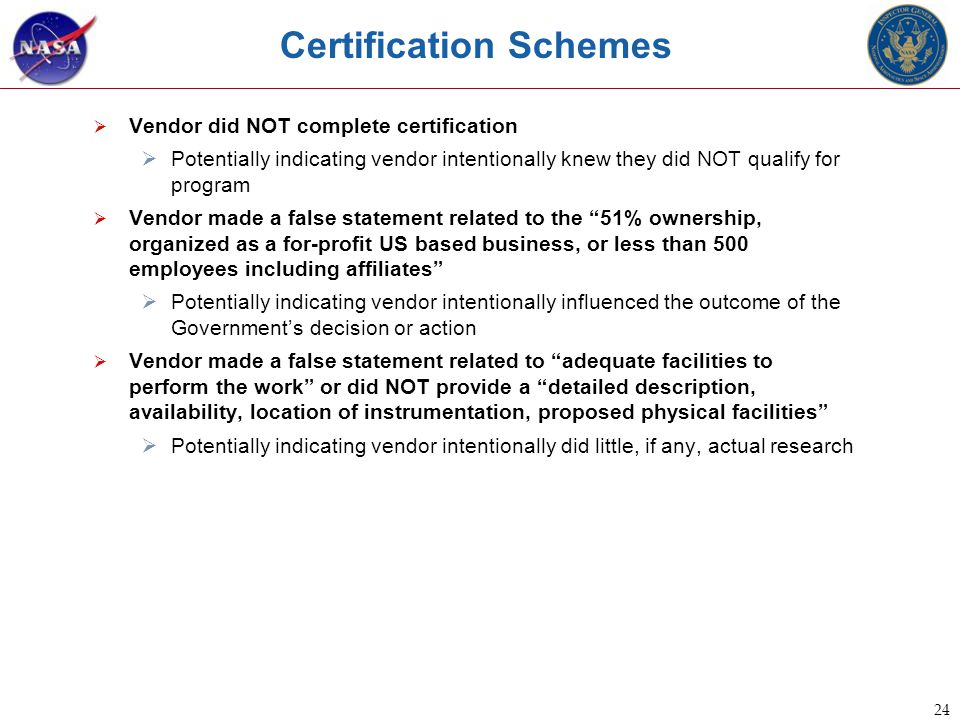 24 Certification Schemes  Vendor did NOT complete certification  Potentially indicating vendor intentionally knew they did NOT qualify for program  Vendor made a false statement related to the 51% ownership, organized as a for-profit US based business, or less than 500 employees including affiliates  Potentially indicating vendor intentionally influenced the outcome of the Government's decision or action  Vendor made a false statement related to adequate facilities to perform the work or did NOT provide a detailed description, availability, location of instrumentation, proposed physical facilities  Potentially indicating vendor intentionally did little, if any, actual research