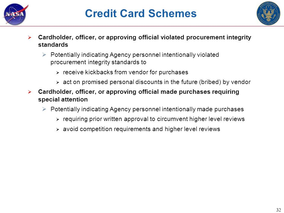 32 Credit Card Schemes  Cardholder, officer, or approving official violated procurement integrity standards  Potentially indicating Agency personnel intentionally violated procurement integrity standards to  receive kickbacks from vendor for purchases  act on promised personal discounts in the future (bribed) by vendor  Cardholder, officer, or approving official made purchases requiring special attention  Potentially indicating Agency personnel intentionally made purchases  requiring prior written approval to circumvent higher level reviews  avoid competition requirements and higher level reviews
