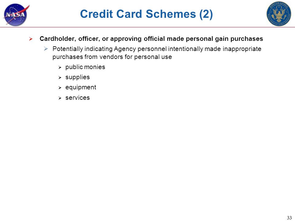33 Credit Card Schemes (2)  Cardholder, officer, or approving official made personal gain purchases  Potentially indicating Agency personnel intentionally made inappropriate purchases from vendors for personal use  public monies  supplies  equipment  services