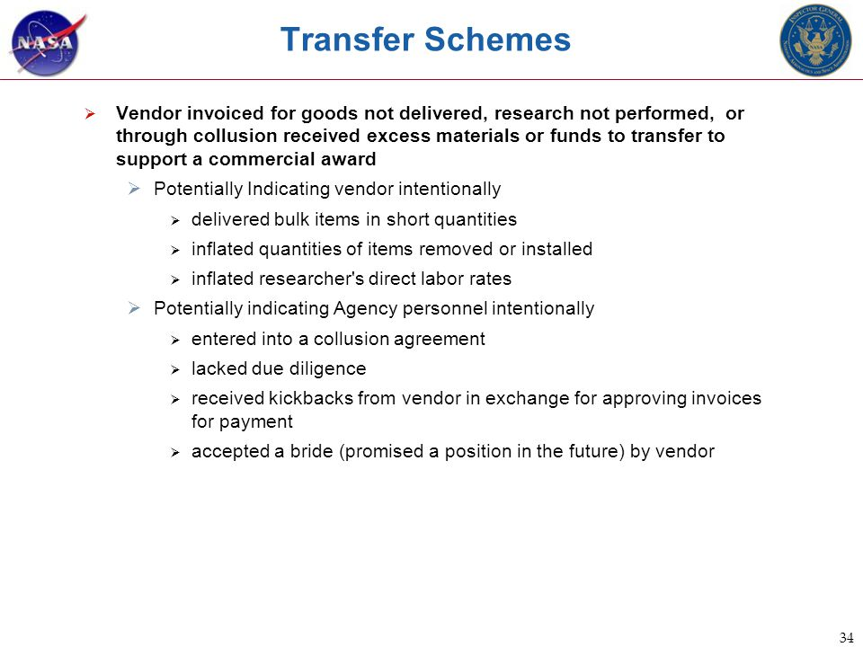 34 Transfer Schemes  Vendor invoiced for goods not delivered, research not performed, or through collusion received excess materials or funds to transfer to support a commercial award  Potentially Indicating vendor intentionally  delivered bulk items in short quantities  inflated quantities of items removed or installed  inflated researcher s direct labor rates  Potentially indicating Agency personnel intentionally  entered into a collusion agreement  lacked due diligence  received kickbacks from vendor in exchange for approving invoices for payment  accepted a bride (promised a position in the future) by vendor