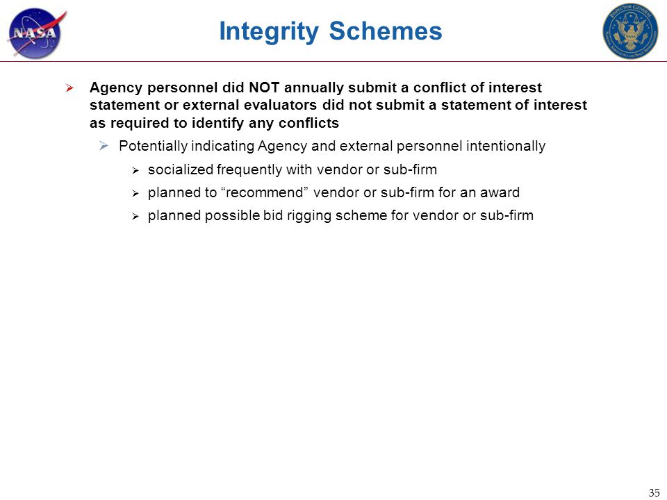 35 Integrity Schemes  Agency personnel did NOT annually submit a conflict of interest statement or external evaluators did not submit a statement of interest as required to identify any conflicts  Potentially indicating Agency and external personnel intentionally  socialized frequently with vendor or sub-firm  planned to recommend vendor or sub-firm for an award  planned possible bid rigging scheme for vendor or sub-firm