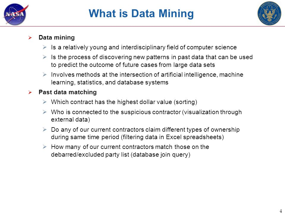 4 What is Data Mining  Data mining  Is a relatively young and interdisciplinary field of computer science  Is the process of discovering new patterns in past data that can be used to predict the outcome of future cases from large data sets  Involves methods at the intersection of artificial intelligence, machine learning, statistics, and database systems  Past data matching  Which contract has the highest dollar value (sorting)  Who is connected to the suspicious contractor (visualization through external data)  Do any of our current contractors claim different types of ownership during same time period (filtering data in Excel spreadsheets)  How many of our current contractors match those on the debarred/excluded party list (database join query)