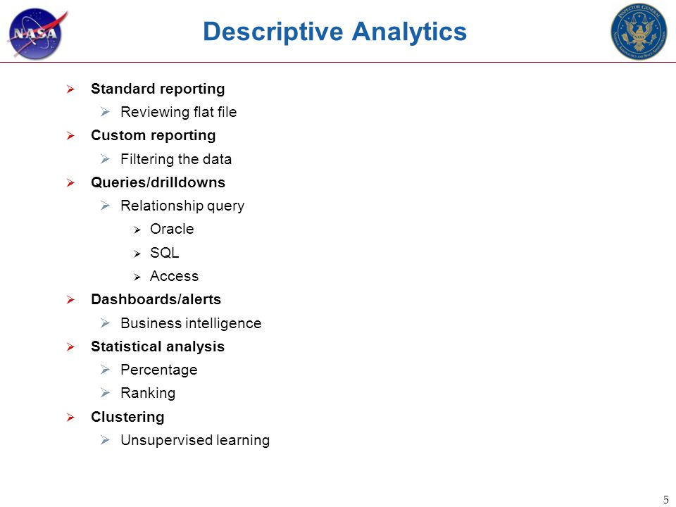 5 Descriptive Analytics  Standard reporting  Reviewing flat file  Custom reporting  Filtering the data  Queries/drilldowns  Relationship query  Oracle  SQL  Access  Dashboards/alerts  Business intelligence  Statistical analysis  Percentage  Ranking  Clustering  Unsupervised learning
