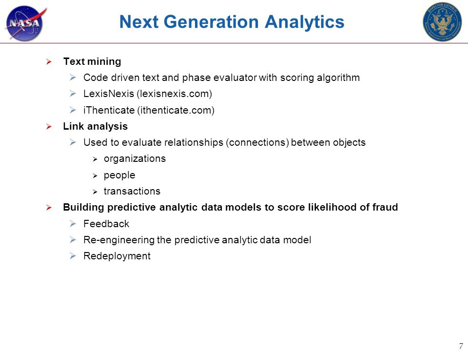 7 Next Generation Analytics  Text mining  Code driven text and phase evaluator with scoring algorithm  LexisNexis (lexisnexis.com)  iThenticate (ithenticate.com)  Link analysis  Used to evaluate relationships (connections) between objects  organizations  people  transactions  Building predictive analytic data models to score likelihood of fraud  Feedback  Re-engineering the predictive analytic data model  Redeployment