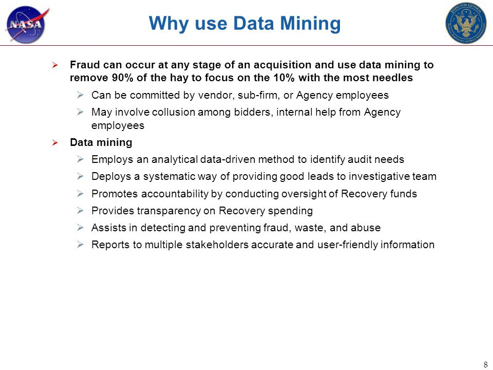 8 Why use Data Mining  Fraud can occur at any stage of an acquisition and use data mining to remove 90% of the hay to focus on the 10% with the most needles  Can be committed by vendor, sub-firm, or Agency employees  May involve collusion among bidders, internal help from Agency employees  Data mining  Employs an analytical data-driven method to identify audit needs  Deploys a systematic way of providing good leads to investigative team  Promotes accountability by conducting oversight of Recovery funds  Provides transparency on Recovery spending  Assists in detecting and preventing fraud, waste, and abuse  Reports to multiple stakeholders accurate and user-friendly information