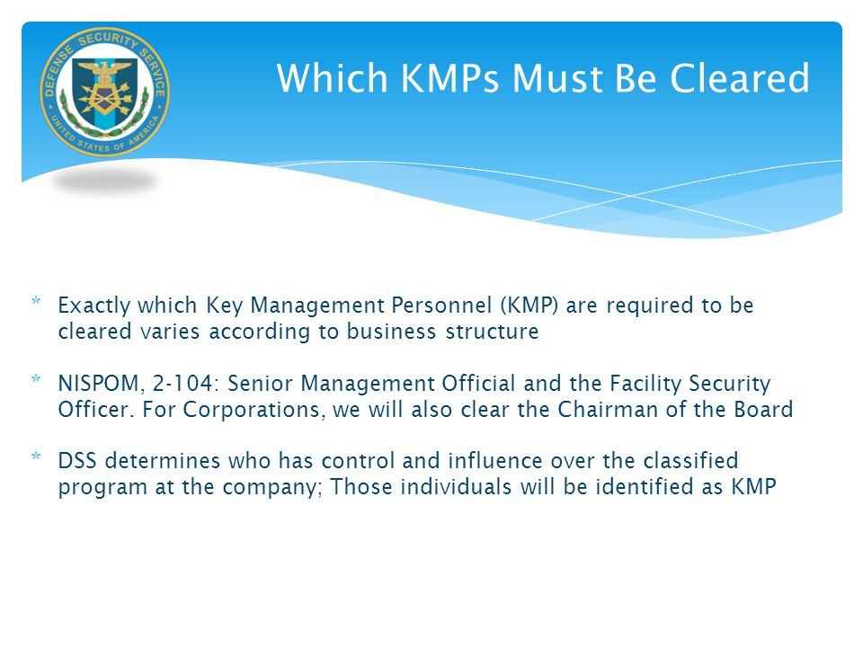 Which KMPs Must Be Cleared * Exactly which Key Management Personnel (KMP) are required to be cleared varies according to business structure * NISPOM,