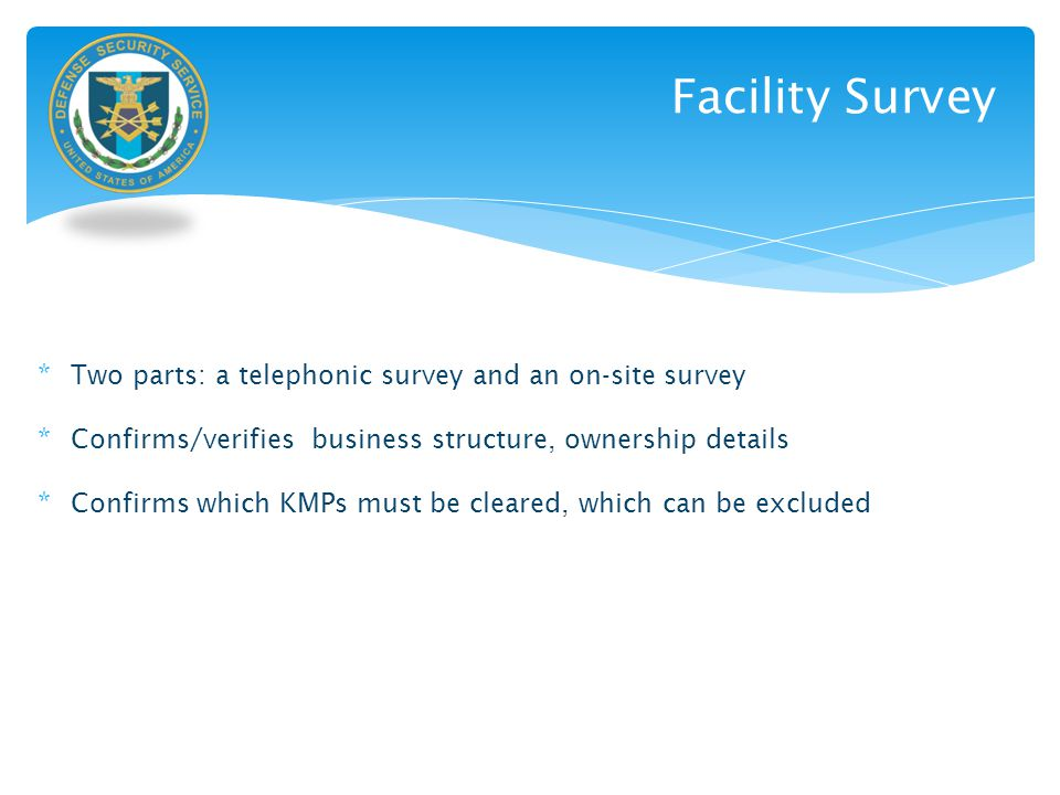 Facility Survey * Two parts: a telephonic survey and an on-site survey * Confirms/verifies business structure, ownership details * Confirms which KMPs