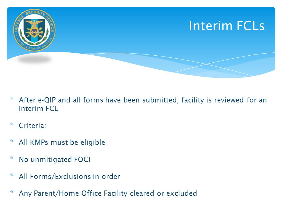 Interim FCLs * After e-QIP and all forms have been submitted, facility is reviewed for an Interim FCL * Criteria: * All KMPs must be eligible * No unm
