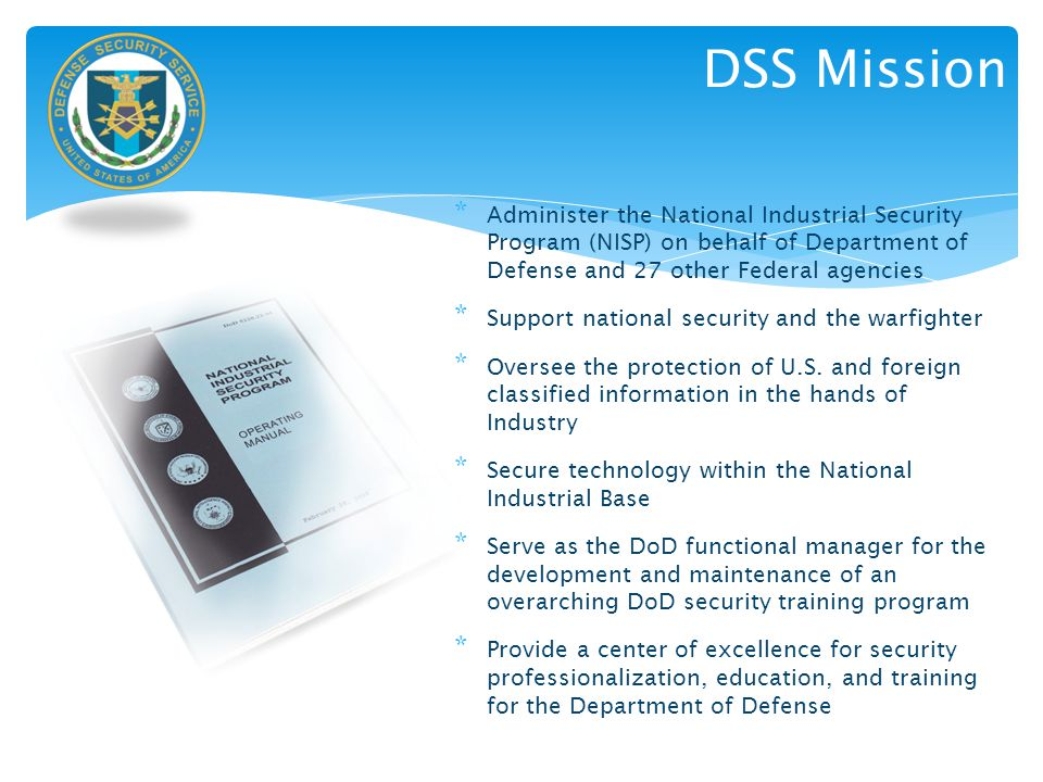 * Administer the National Industrial Security Program (NISP) on behalf of Department of Defense and 27 other Federal agencies * Support national secur